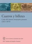 CUATROS Y BILLETES. CRISIS DEL SISTEMA MONETARIO PERUANO (1821-1879)