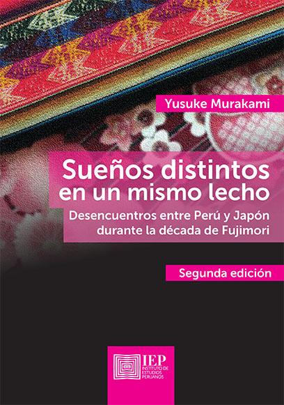 SUEÑOS DISTINTOS EN UN MISMO LECHO. DESENCUENTROS ENTRE PERÚ Y JAPÓN DURANTE LA DÉCADA DE FUJIMORI. SEGUNDA EDICIÓN