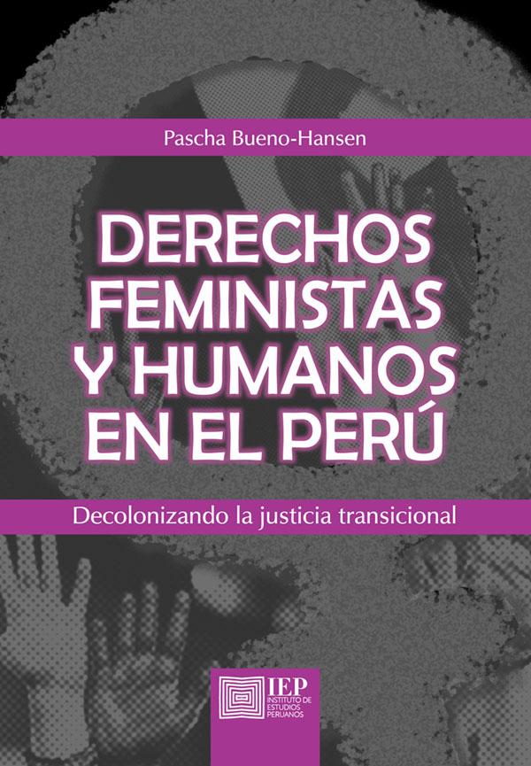 DERECHOS FEMINISTAS Y HUMANOS EN EL PERÚ. DECOLONIZANDO LA JUSTICIA TRANSICIONAL