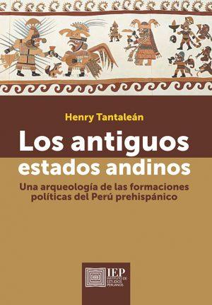 LOS ANTIGUOS ESTADOS ANDINOS. UNA ARQUEOLOGÍA DE LAS FORMACIONES POLÍTICAS DEL PERÚ PREHISPÁNICO